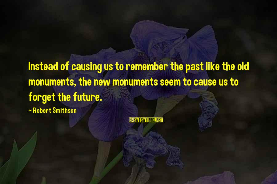 Smithson Sayings By Robert Smithson: Instead of causing us to remember the past like the old monuments, the new monuments