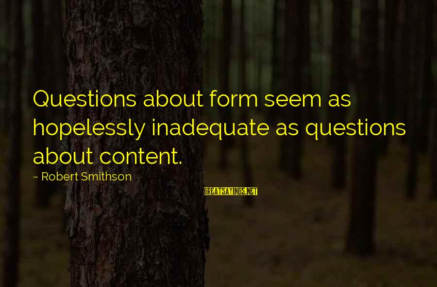 Smithson Sayings By Robert Smithson: Questions about form seem as hopelessly inadequate as questions about content.