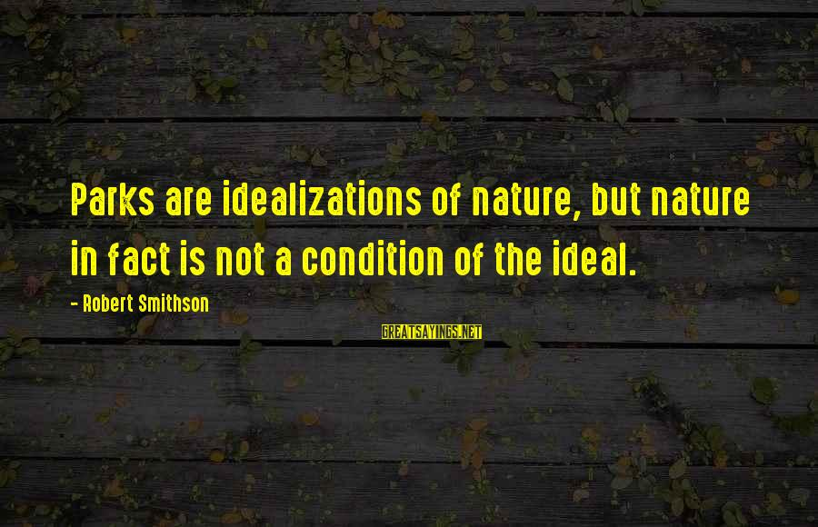 Smithson Sayings By Robert Smithson: Parks are idealizations of nature, but nature in fact is not a condition of the