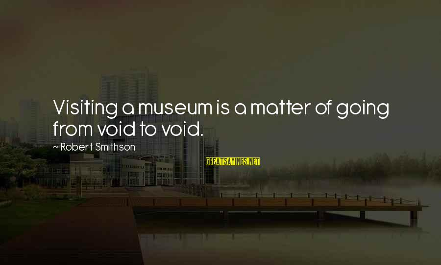 Smithson Sayings By Robert Smithson: Visiting a museum is a matter of going from void to void.