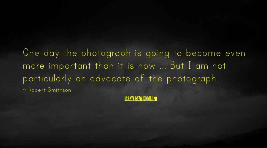 Smithson Sayings By Robert Smithson: One day the photograph is going to become even more important than it is now