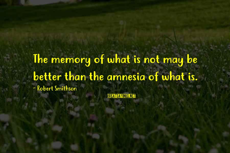 Smithson Sayings By Robert Smithson: The memory of what is not may be better than the amnesia of what is.