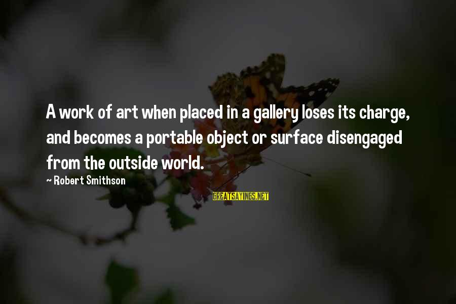 Smithson Sayings By Robert Smithson: A work of art when placed in a gallery loses its charge, and becomes a