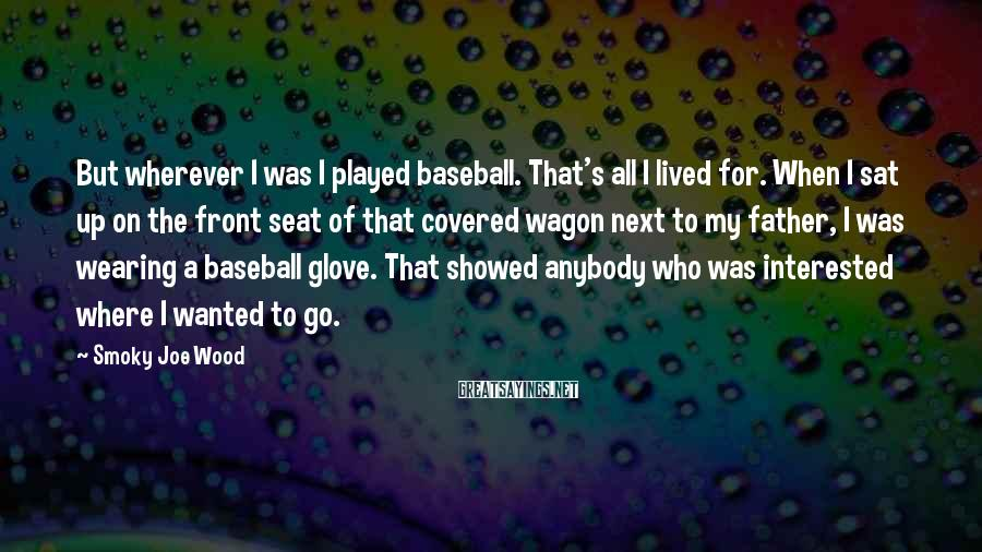 Smoky Joe Wood Sayings: But wherever I was I played baseball. That's all I lived for. When I sat