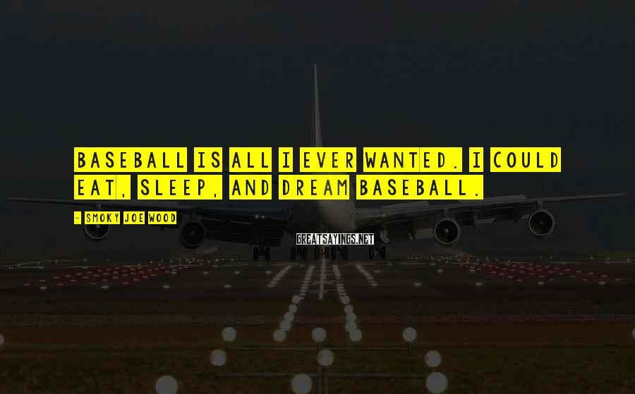 Smoky Joe Wood Sayings: Baseball is all I ever wanted. I could eat, sleep, and dream baseball.