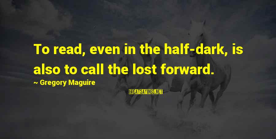 Smooch Movie Sayings By Gregory Maguire: To read, even in the half-dark, is also to call the lost forward.