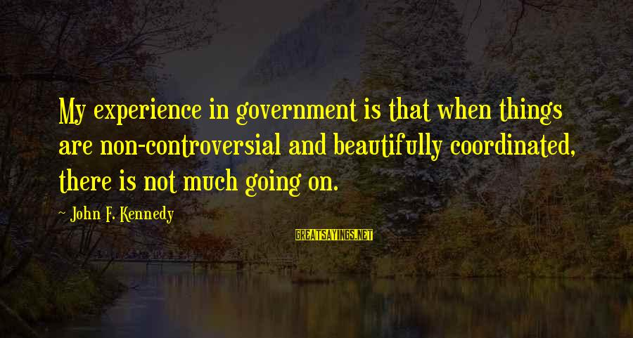 Smooch Movie Sayings By John F. Kennedy: My experience in government is that when things are non-controversial and beautifully coordinated, there is