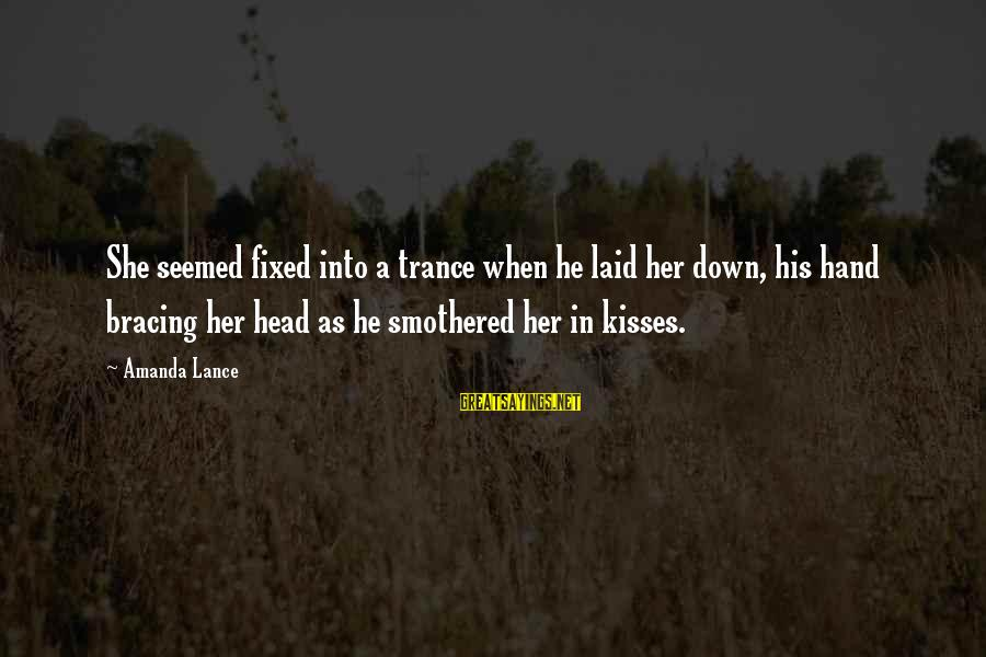 Smothered Love Sayings By Amanda Lance: She seemed fixed into a trance when he laid her down, his hand bracing her