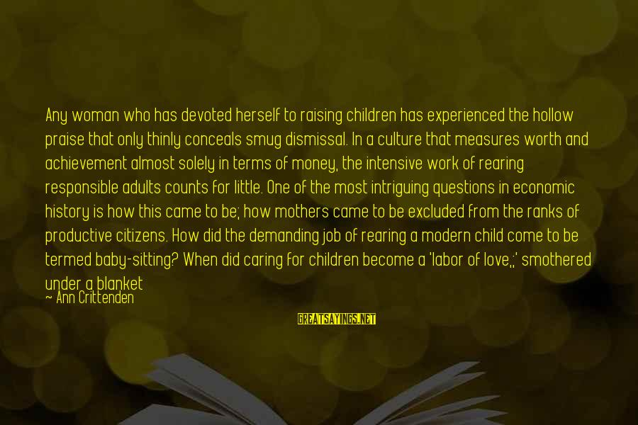 Smothered Love Sayings By Ann Crittenden: Any woman who has devoted herself to raising children has experienced the hollow praise that