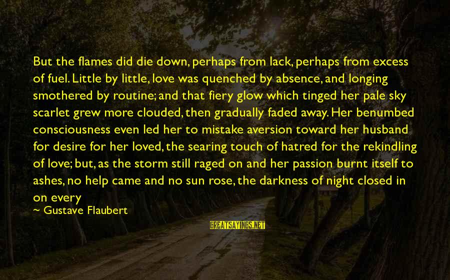 Smothered Love Sayings By Gustave Flaubert: But the flames did die down, perhaps from lack, perhaps from excess of fuel. Little