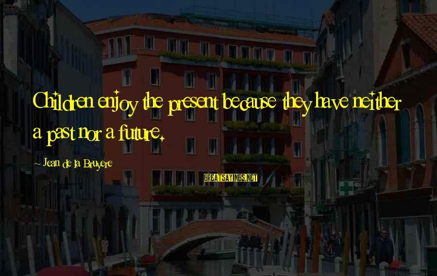 Smothered Love Sayings By Jean De La Bruyere: Children enjoy the present because they have neither a past nor a future.