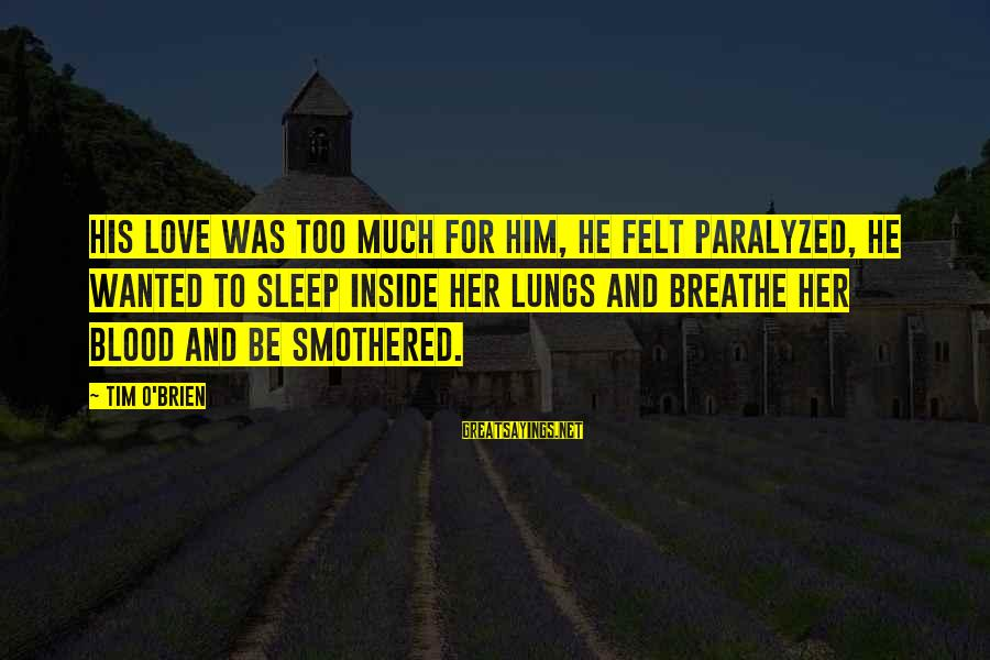 Smothered Love Sayings By Tim O'Brien: His love was too much for him, he felt paralyzed, he wanted to sleep inside
