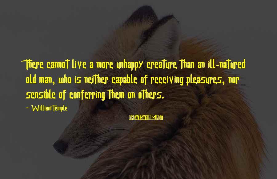 Smothered Love Sayings By William Temple: There cannot live a more unhappy creature than an ill-natured old man, who is neither