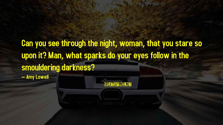 Smouldering Sayings By Amy Lowell: Can you see through the night, woman, that you stare so upon it? Man, what