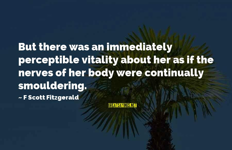 Smouldering Sayings By F Scott Fitzgerald: But there was an immediately perceptible vitality about her as if the nerves of her