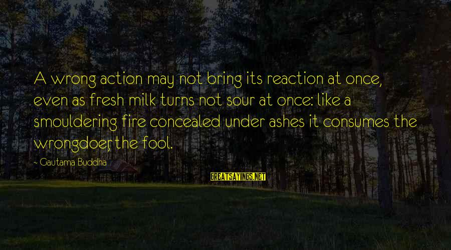 Smouldering Sayings By Gautama Buddha: A wrong action may not bring its reaction at once, even as fresh milk turns