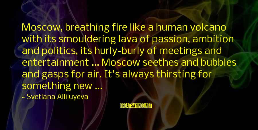 Smouldering Sayings By Svetlana Alliluyeva: Moscow, breathing fire like a human volcano with its smouldering lava of passion, ambition and