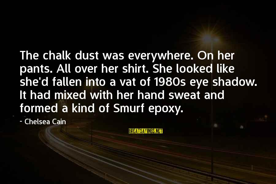 Smurf 2 Sayings By Chelsea Cain: The chalk dust was everywhere. On her pants. All over her shirt. She looked like