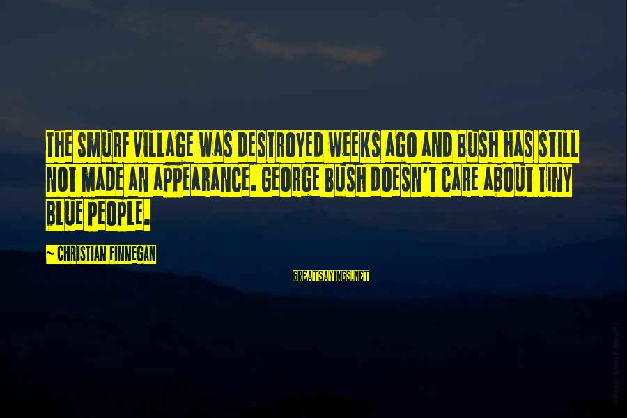 Smurf 2 Sayings By Christian Finnegan: The Smurf village was destroyed weeks ago and Bush has still not made an appearance.