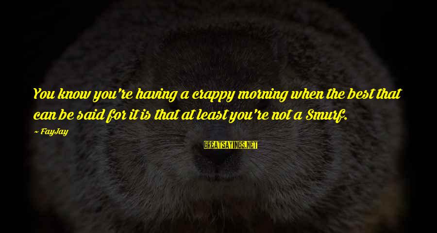 Smurf 2 Sayings By FayJay: You know you're having a crappy morning when the best that can be said for