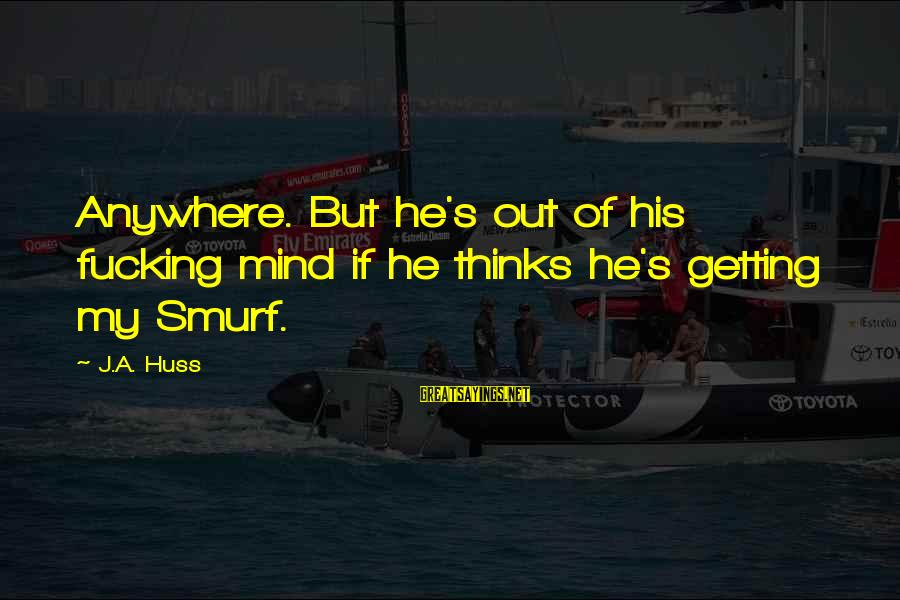 Smurf 2 Sayings By J.A. Huss: Anywhere. But he's out of his fucking mind if he thinks he's getting my Smurf.
