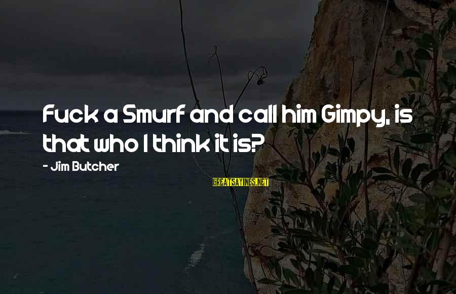Smurf 2 Sayings By Jim Butcher: Fuck a Smurf and call him Gimpy, is that who I think it is?