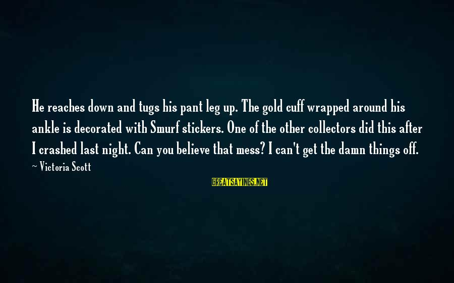 Smurf 2 Sayings By Victoria Scott: He reaches down and tugs his pant leg up. The gold cuff wrapped around his