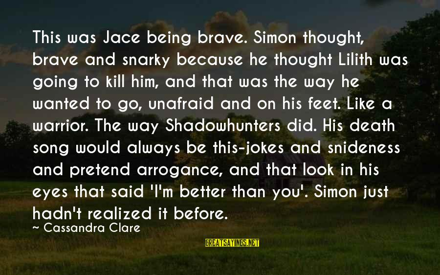 Snideness Sayings By Cassandra Clare: This was Jace being brave. Simon thought, brave and snarky because he thought Lilith was