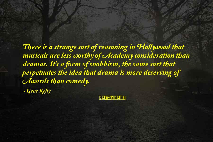 Snobbism Sayings By Gene Kelly: There is a strange sort of reasoning in Hollywood that musicals are less worthy of