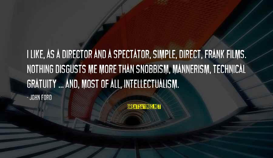 Snobbism Sayings By John Ford: I like, as a director and a spectator, simple, direct, frank films. Nothing disgusts me