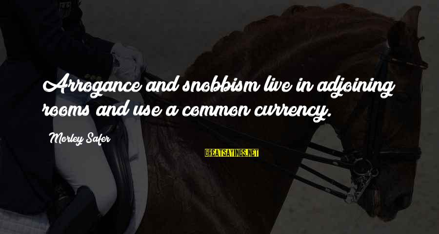 Snobbism Sayings By Morley Safer: Arrogance and snobbism live in adjoining rooms and use a common currency.