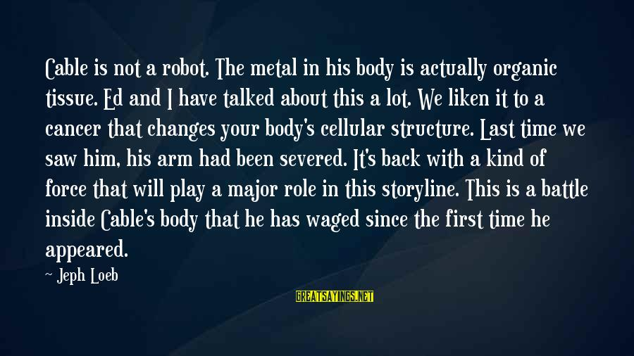 Snobby Celebrity Sayings By Jeph Loeb: Cable is not a robot. The metal in his body is actually organic tissue. Ed