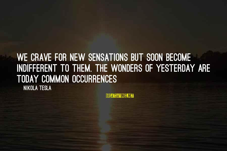 Snobby Celebrity Sayings By Nikola Tesla: We crave for new sensations but soon become indifferent to them. The wonders of yesterday