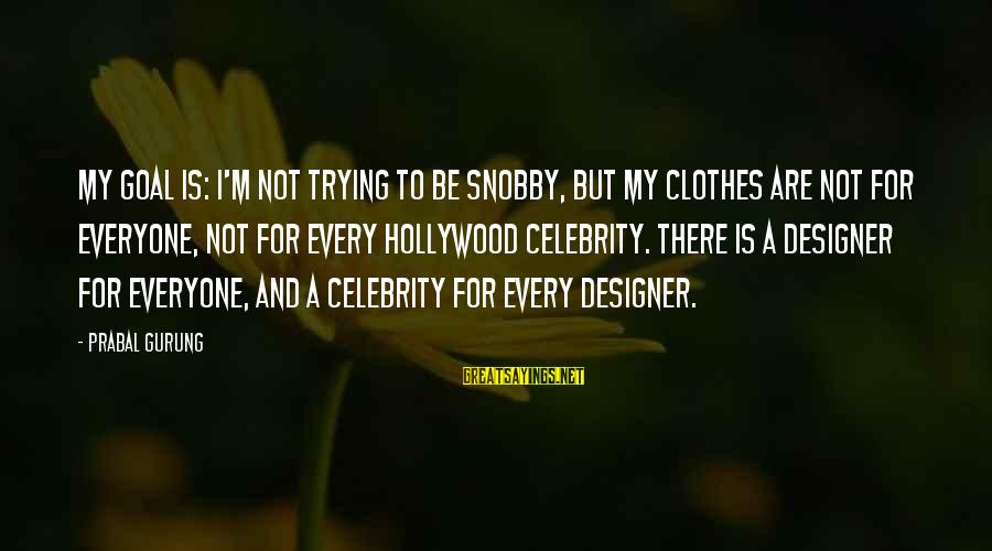 Snobby Celebrity Sayings By Prabal Gurung: My goal is: I'm not trying to be snobby, but my clothes are not for