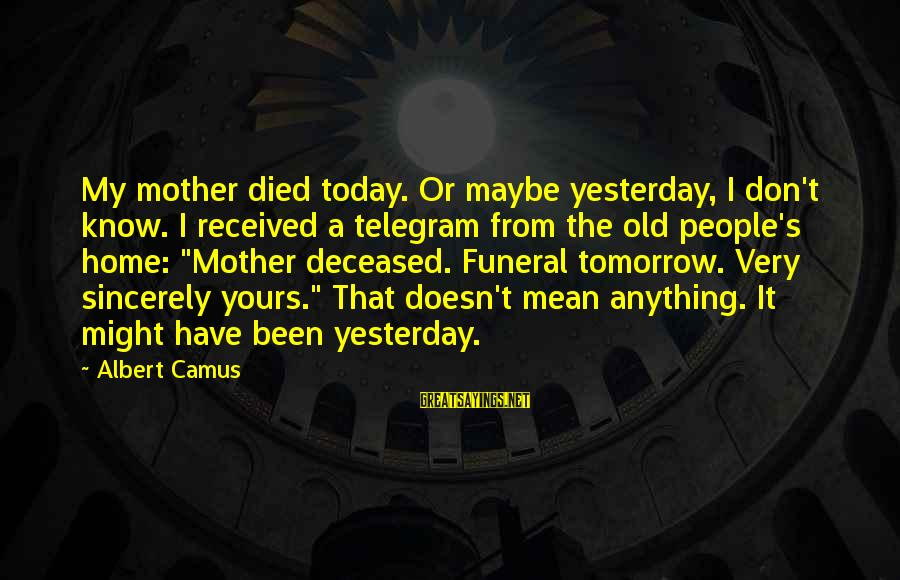 Snooty Buttoo Sayings By Albert Camus: My mother died today. Or maybe yesterday, I don't know. I received a telegram from