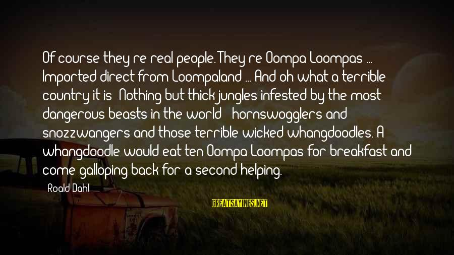 Snozzwangers Sayings By Roald Dahl: Of course they're real people. They're Oompa-Loompas ... Imported direct from Loompaland ... And oh