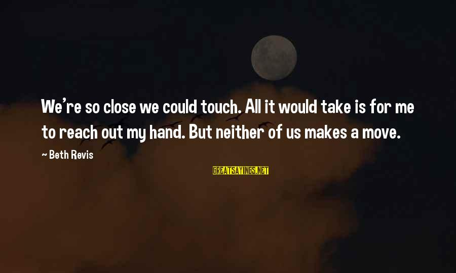 So Close But Out Of Reach Sayings By Beth Revis: We're so close we could touch. All it would take is for me to reach