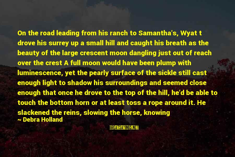 So Close But Out Of Reach Sayings By Debra Holland: On the road leading from his ranch to Samantha's, Wyat t drove his surrey up