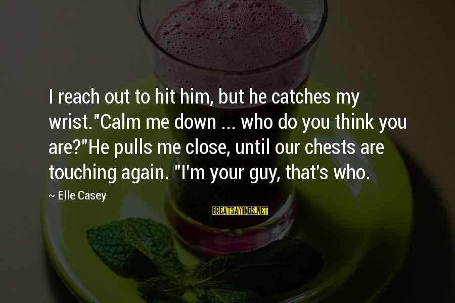 """So Close But Out Of Reach Sayings By Elle Casey: I reach out to hit him, but he catches my wrist.""""Calm me down ... who"""