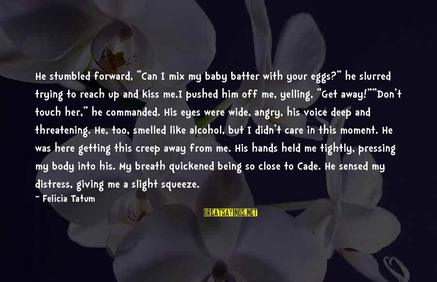 """So Close But Out Of Reach Sayings By Felicia Tatum: He stumbled forward, """"Can I mix my baby batter with your eggs?"""" he slurred trying"""