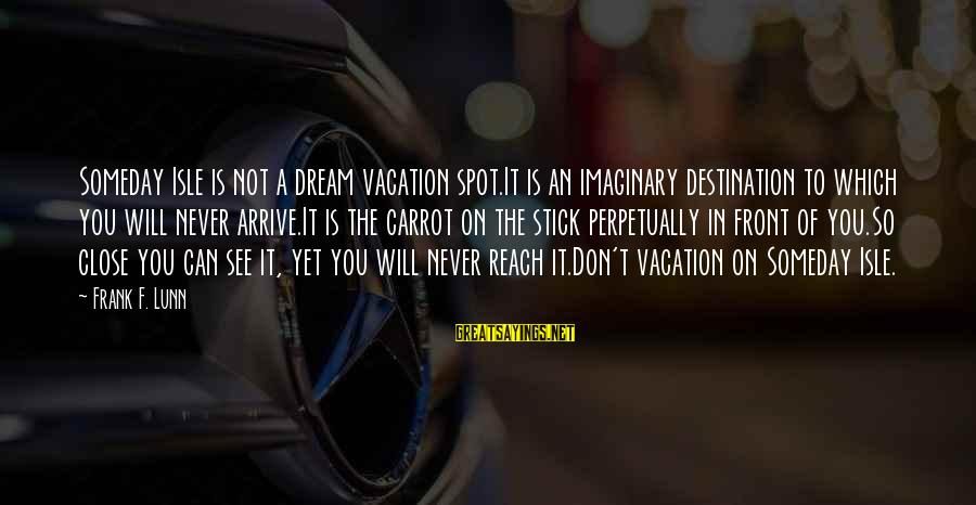 So Close But Out Of Reach Sayings By Frank F. Lunn: Someday Isle is not a dream vacation spot.It is an imaginary destination to which you