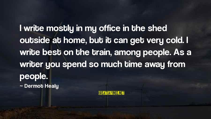 So Cold Outside Sayings By Dermot Healy: I write mostly in my office in the shed outside at home, but it can