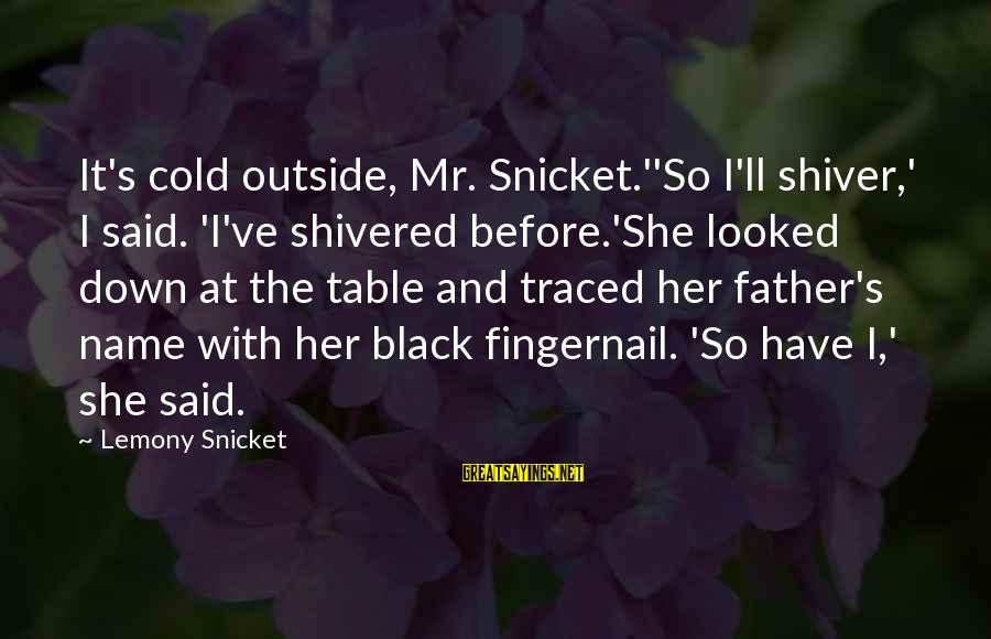 So Cold Outside Sayings By Lemony Snicket: It's cold outside, Mr. Snicket.''So I'll shiver,' I said. 'I've shivered before.'She looked down at