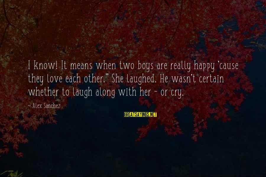 """So Happy You Cry Sayings By Alex Sanchez: I know! It means when two boys are really happy 'cause they love each other."""""""