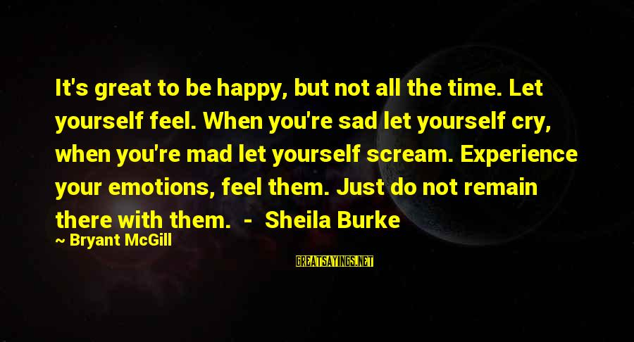 So Happy You Cry Sayings By Bryant McGill: It's great to be happy, but not all the time. Let yourself feel. When you're