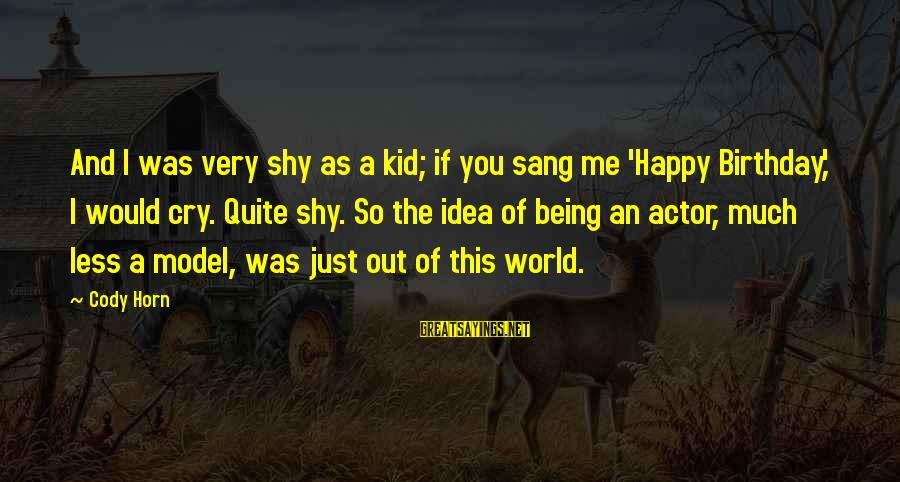 So Happy You Cry Sayings By Cody Horn: And I was very shy as a kid; if you sang me 'Happy Birthday,' I