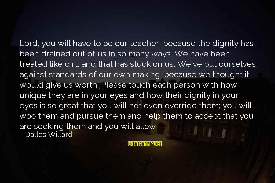So Happy You Cry Sayings By Dallas Willard: Lord, you will have to be our teacher, because the dignity has been drained out