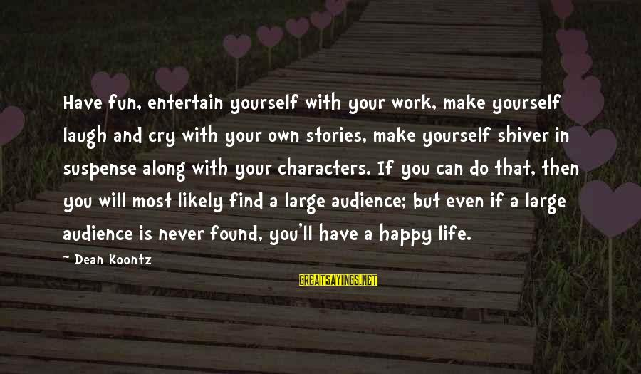 So Happy You Cry Sayings By Dean Koontz: Have fun, entertain yourself with your work, make yourself laugh and cry with your own