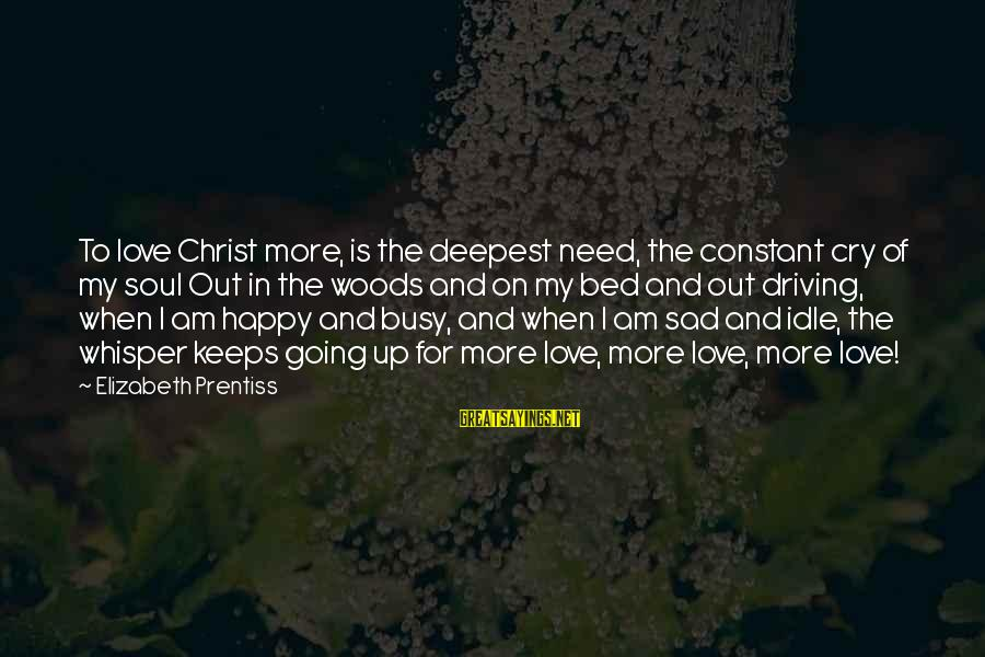 So Happy You Cry Sayings By Elizabeth Prentiss: To love Christ more, is the deepest need, the constant cry of my soul Out