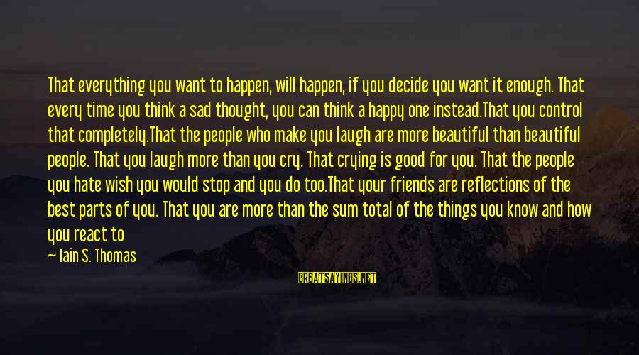 So Happy You Cry Sayings By Iain S. Thomas: That everything you want to happen, will happen, if you decide you want it enough.